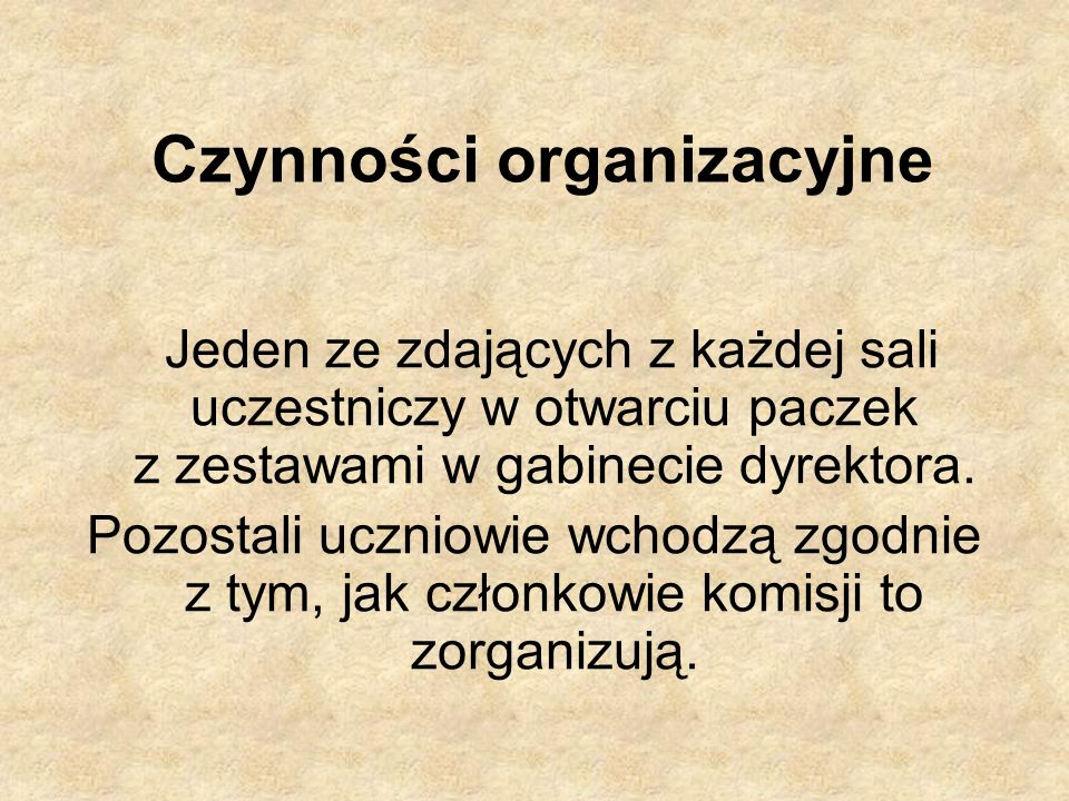 Czynności organizacyjne Jeden ze zdających z każdej sali uczestniczy w otwarciu paczek z zestawami w gabinecie dyrektora. Pozostali uczniowie wchodzą