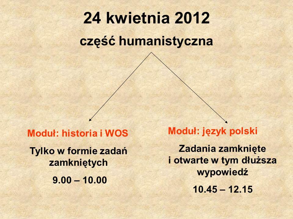 24 kwietnia 2012 część humanistyczna Moduł: historia i WOS Tylko w formie zadań zamkniętych 9.00 – 10.00 Moduł: język polski Zadania zamknięte i otwar