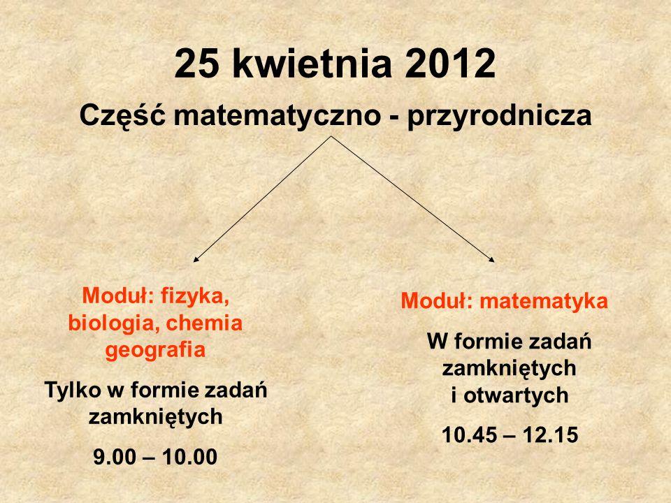 25 kwietnia 2012 Część matematyczno - przyrodnicza Moduł: fizyka, biologia, chemia geografia Tylko w formie zadań zamkniętych 9.00 – 10.00 Moduł: mate