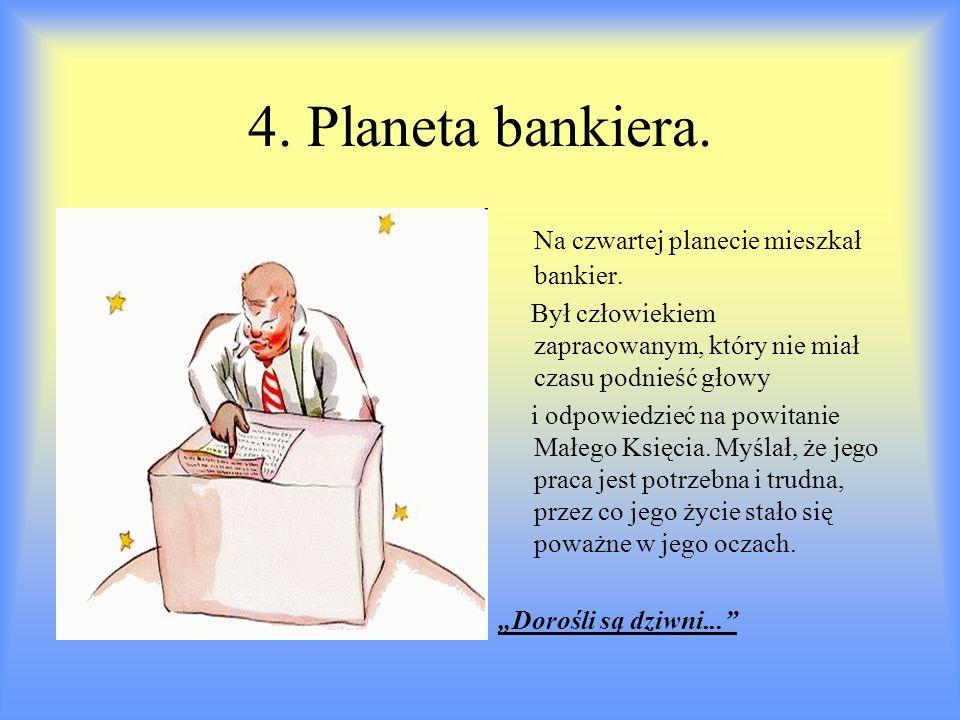 4. Planeta bankiera. Na czwartej planecie mieszkał bankier. Był człowiekiem zapracowanym, który nie miał czasu podnieść głowy i odpowiedzieć na powita