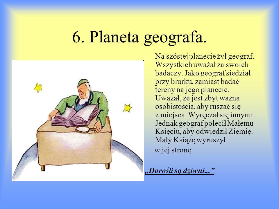 6. Planeta geografa. Na szóstej planecie żył geograf. Wszystkich uważał za swoich badaczy. Jako geograf siedział przy biurku, zamiast badać tereny na