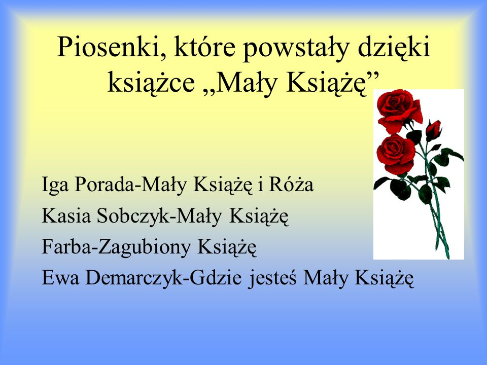Piosenki, które powstały dzięki książce Mały Książę Iga Porada-Mały Książę i Róża Kasia Sobczyk-Mały Książę Farba-Zagubiony Książę Ewa Demarczyk-Gdzie