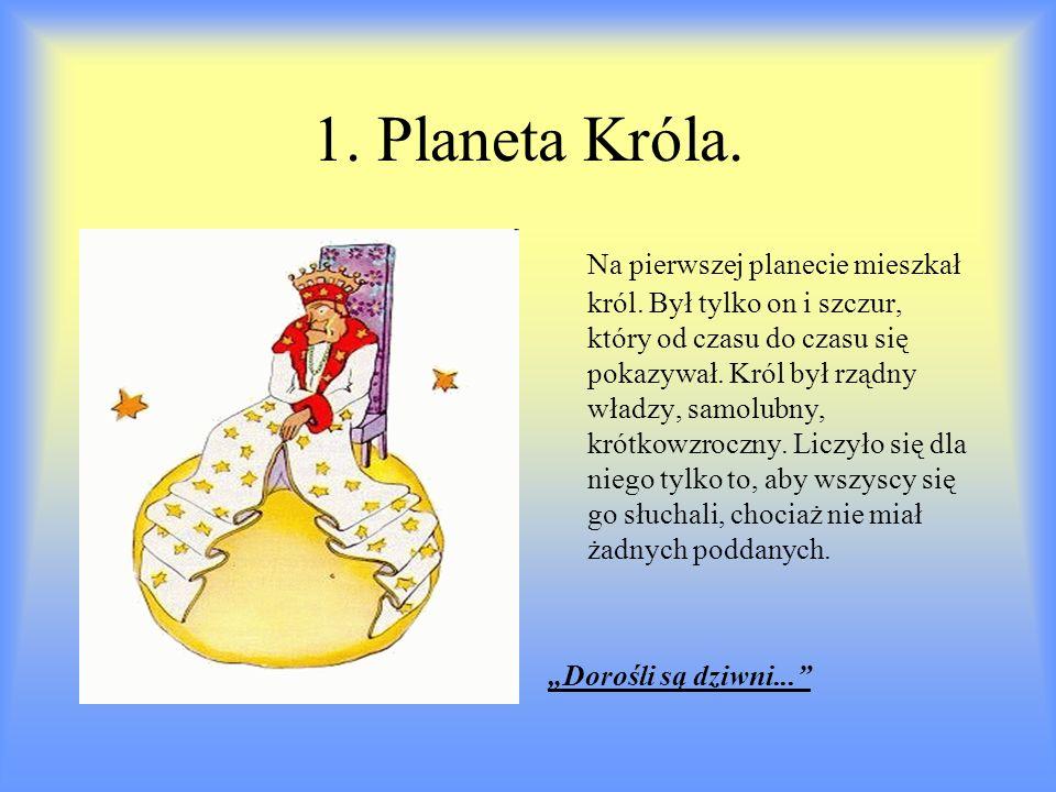 1. Planeta Króla. Na pierwszej planecie mieszkał król. Był tylko on i szczur, który od czasu do czasu się pokazywał. Król był rządny władzy, samolubny