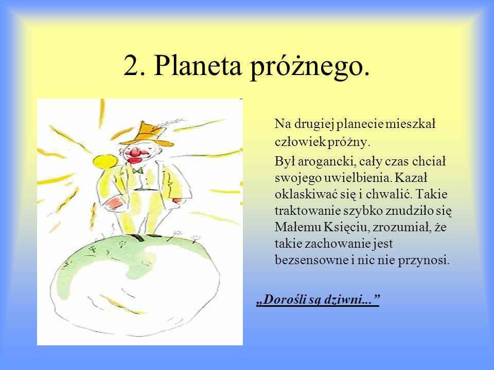 2. Planeta próżnego. Na drugiej planecie mieszkał człowiek próżny. Był arogancki, cały czas chciał swojego uwielbienia. Kazał oklaskiwać się i chwalić