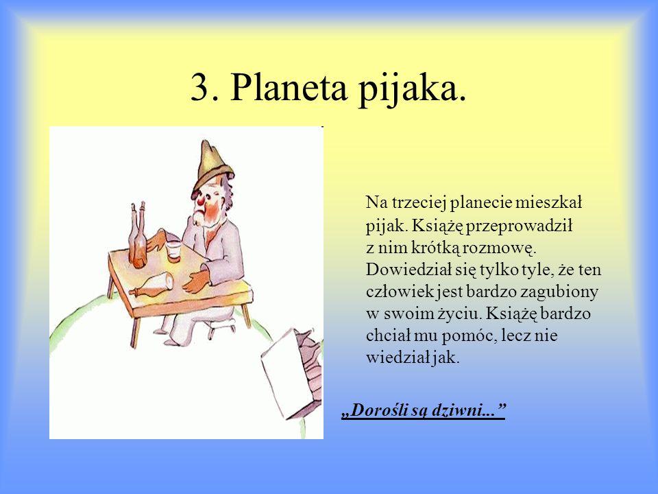 3. Planeta pijaka. Na trzeciej planecie mieszkał pijak. Książę przeprowadził z nim krótką rozmowę. Dowiedział się tylko tyle, że ten człowiek jest bar