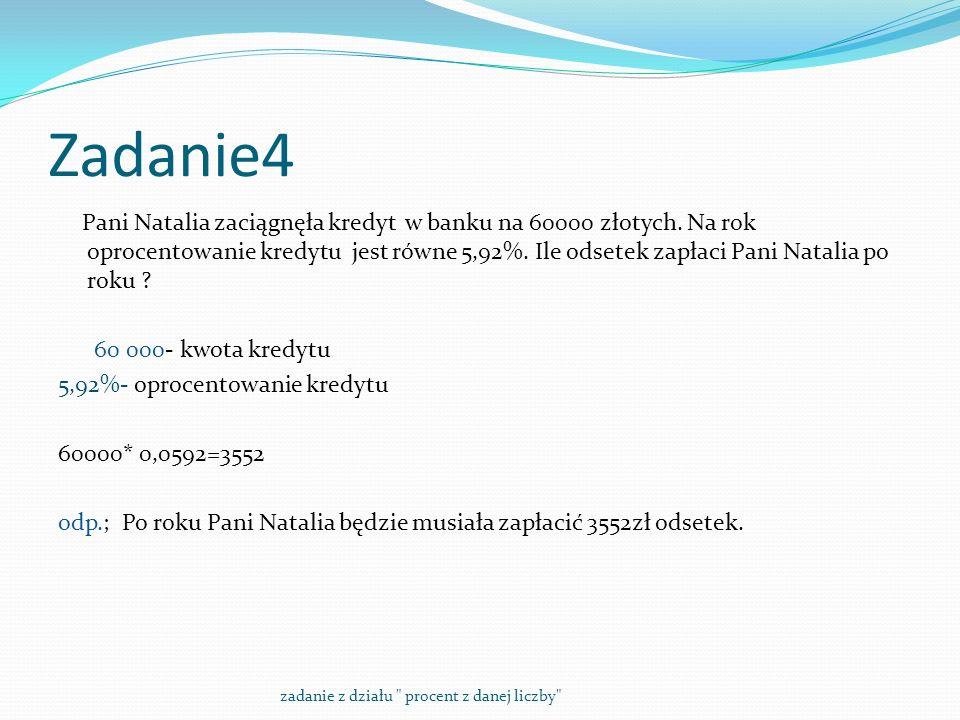 Zadanie4 Pani Natalia zaciągnęła kredyt w banku na 60000 złotych. Na rok oprocentowanie kredytu jest równe 5,92%. Ile odsetek zapłaci Pani Natalia po