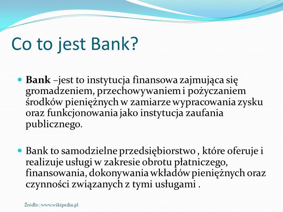 Co to jest Bank? Bank –jest to instytucja finansowa zajmująca się gromadzeniem, przechowywaniem i pożyczaniem środków pieniężnych w zamiarze wypracowa