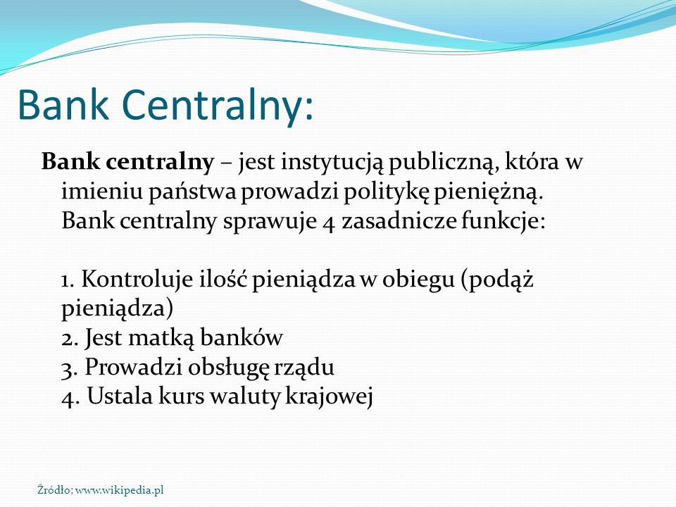 Bank Centralny: Bank centralny – jest instytucją publiczną, która w imieniu państwa prowadzi politykę pieniężną. Bank centralny sprawuje 4 zasadnicze