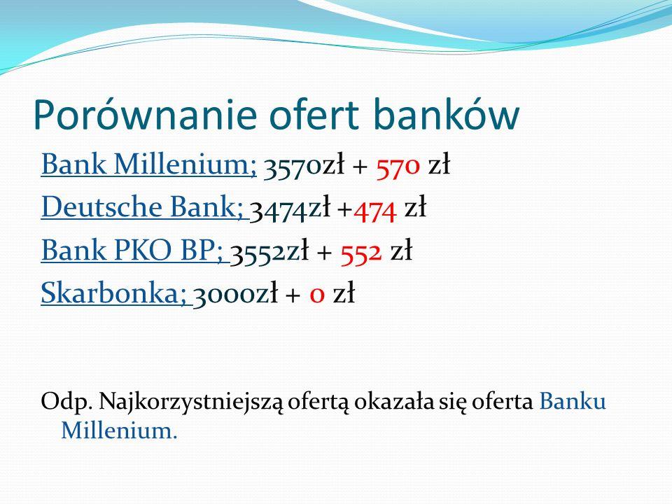 Porównanie ofert banków Bank Millenium; 3570zł + 570 zł Deutsche Bank; 3474zł +474 zł Bank PKO BP; 3552zł + 552 zł Skarbonka; 3000zł + 0 zł Odp. Najko