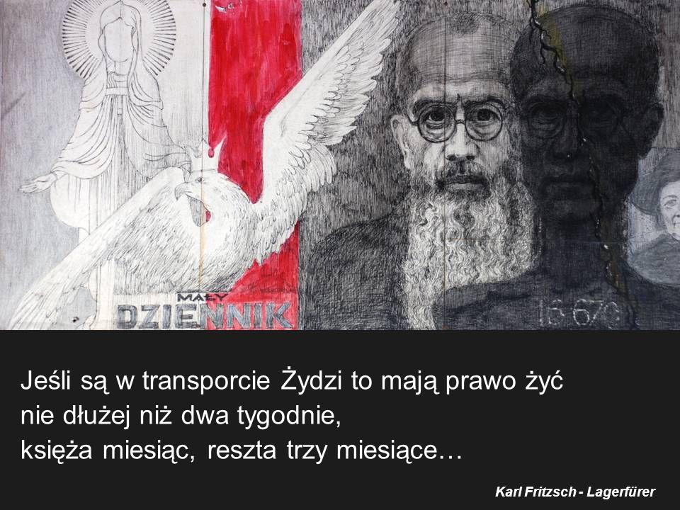 Jeśli są w transporcie Żydzi to mają prawo żyć nie dłużej niż dwa tygodnie, księża miesiąc, reszta trzy miesiące… Karl Fritzsch - Lagerfürer