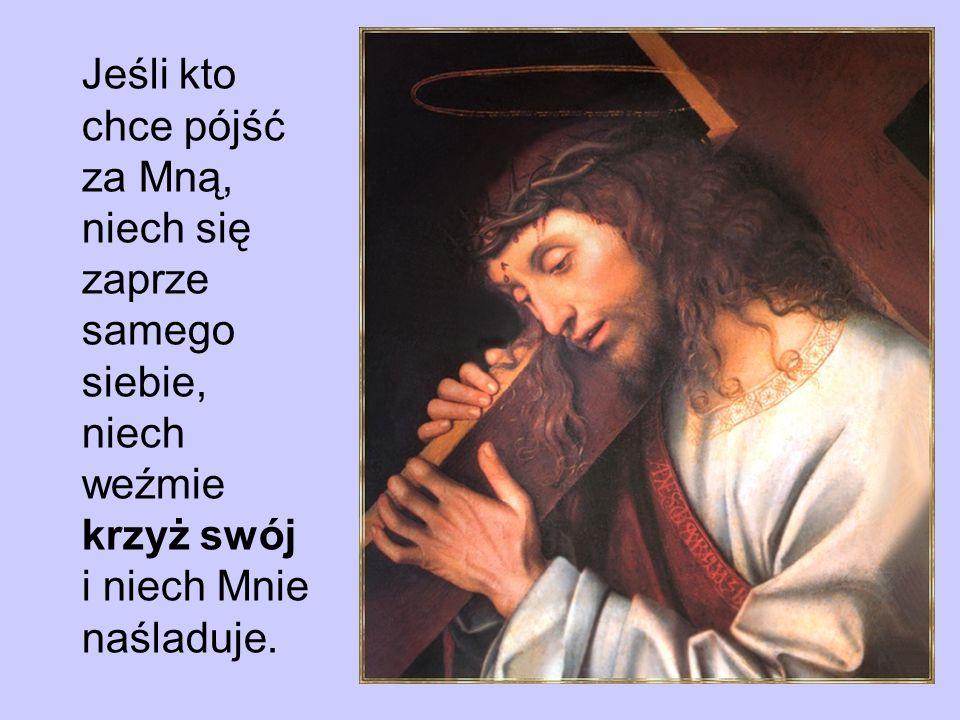 Jeśli kto chce pójść za Mną, niech się zaprze samego siebie, niech weźmie krzyż swój i niech Mnie naśladuje.