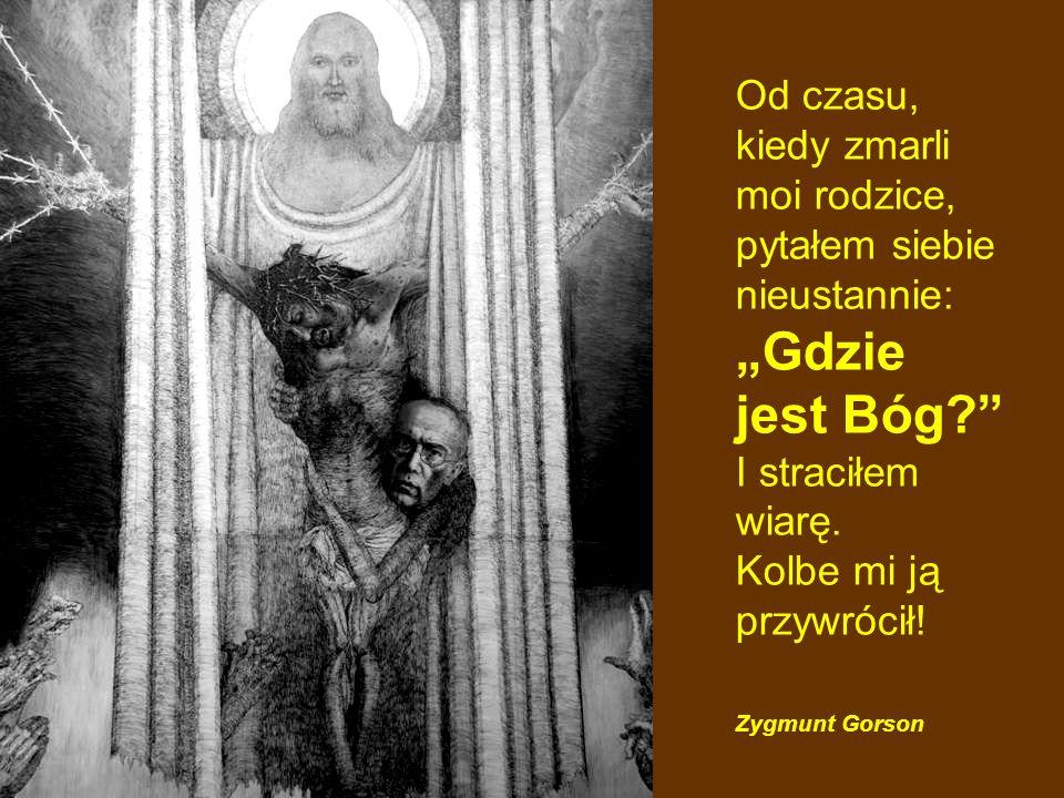 Od czasu, kiedy zmarli moi rodzice, pytałem siebie nieustannie: Gdzie jest Bóg? I straciłem wiarę. Kolbe mi ją przywrócił! Zygmunt Gorson