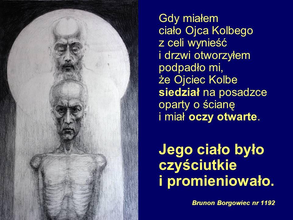 Gdy miałem ciało Ojca Kolbego z celi wynieść i drzwi otworzyłem podpadło mi, że Ojciec Kolbe siedział na posadzce oparty o ścianę i miał oczy otwarte.