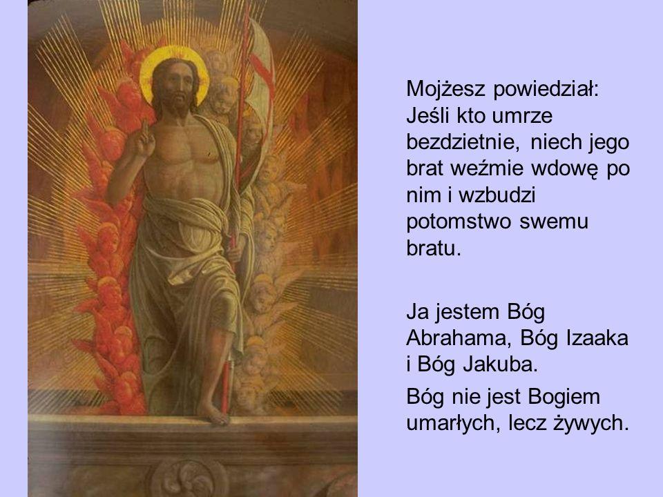 Mojżesz powiedział: Jeśli kto umrze bezdzietnie, niech jego brat weźmie wdowę po nim i wzbudzi potomstwo swemu bratu. Ja jestem Bóg Abrahama, Bóg Izaa