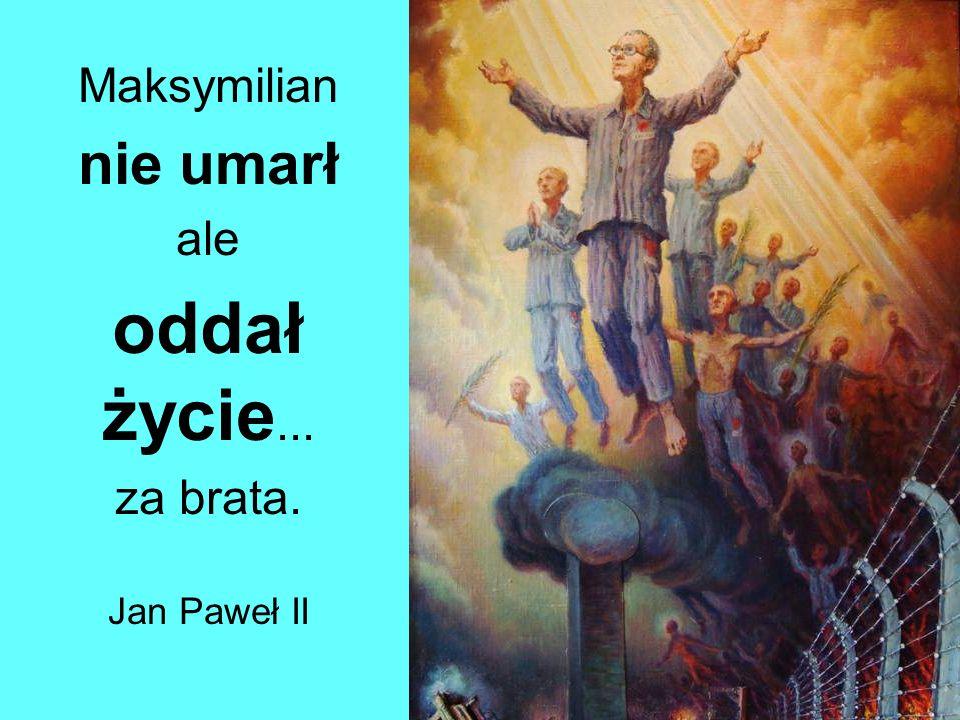 Maksymilian nie umarł ale oddał życie... za brata. Jan Paweł II