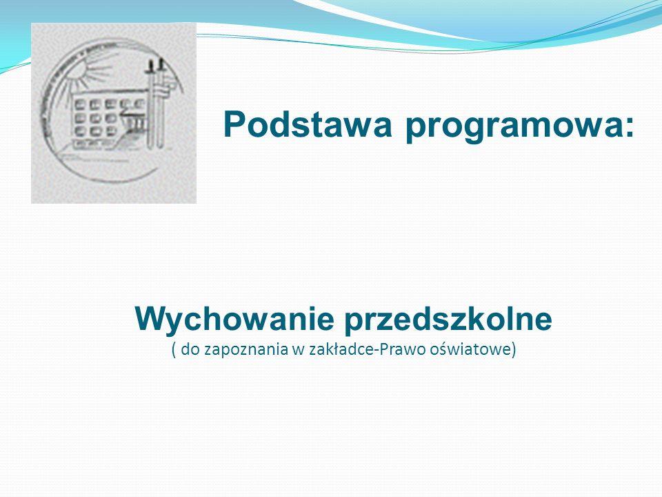 Podstawa programowa: Wychowanie przedszkolne ( do zapoznania w zakładce-Prawo oświatowe)