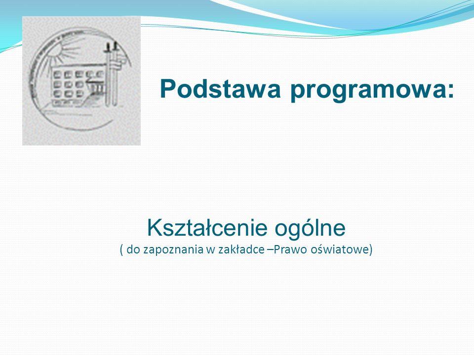 Podstawa programowa: Kształcenie ogólne ( do zapoznania w zakładce –Prawo oświatowe)