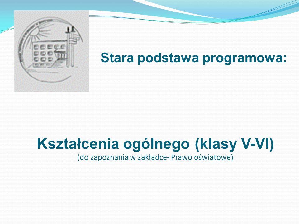 Stara podstawa programowa: Kształcenia ogólnego (klasy V-VI) (do zapoznania w zakładce- Prawo oświatowe)