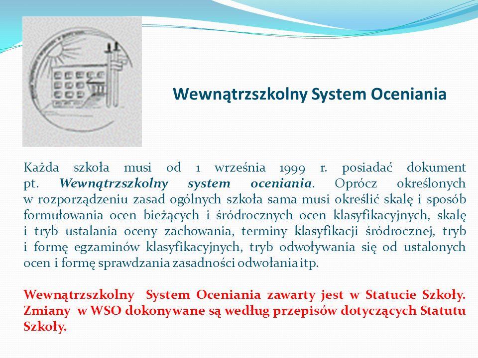 Wewnątrzszkolny System Oceniania Każda szkoła musi od 1 września 1999 r. posiadać dokument pt. Wewnątrzszkolny system oceniania. Oprócz określonych w