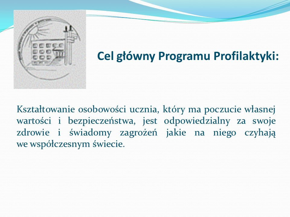 Cel główny Programu Profilaktyki: Kształtowanie osobowości ucznia, który ma poczucie własnej wartości i bezpieczeństwa, jest odpowiedzialny za swoje z