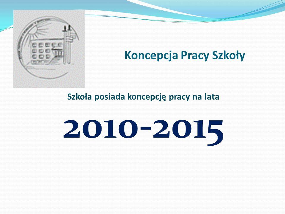 Koncepcja Pracy Szkoły Szkoła posiada koncepcję pracy na lata 2010-2015