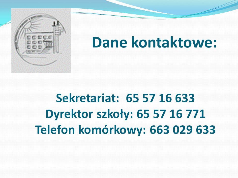 Dane kontaktowe: Sekretariat: 65 57 16 633 Dyrektor szkoły: 65 57 16 771 Telefon komórkowy: 663 029 633