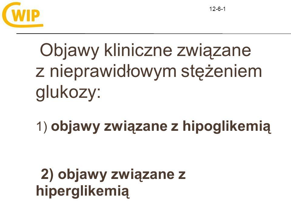 12-6-1 Objawy kliniczne związane z nieprawidłowym stężeniem glukozy: 1) objawy związane z hipoglikemią 2) objawy związane z hiperglikemią