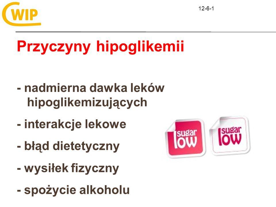 12-6-1 Przyczyny hipoglikemii - nadmierna dawka leków hipoglikemizujących - interakcje lekowe - błąd dietetyczny - wysiłek fizyczny - spożycie alkohol