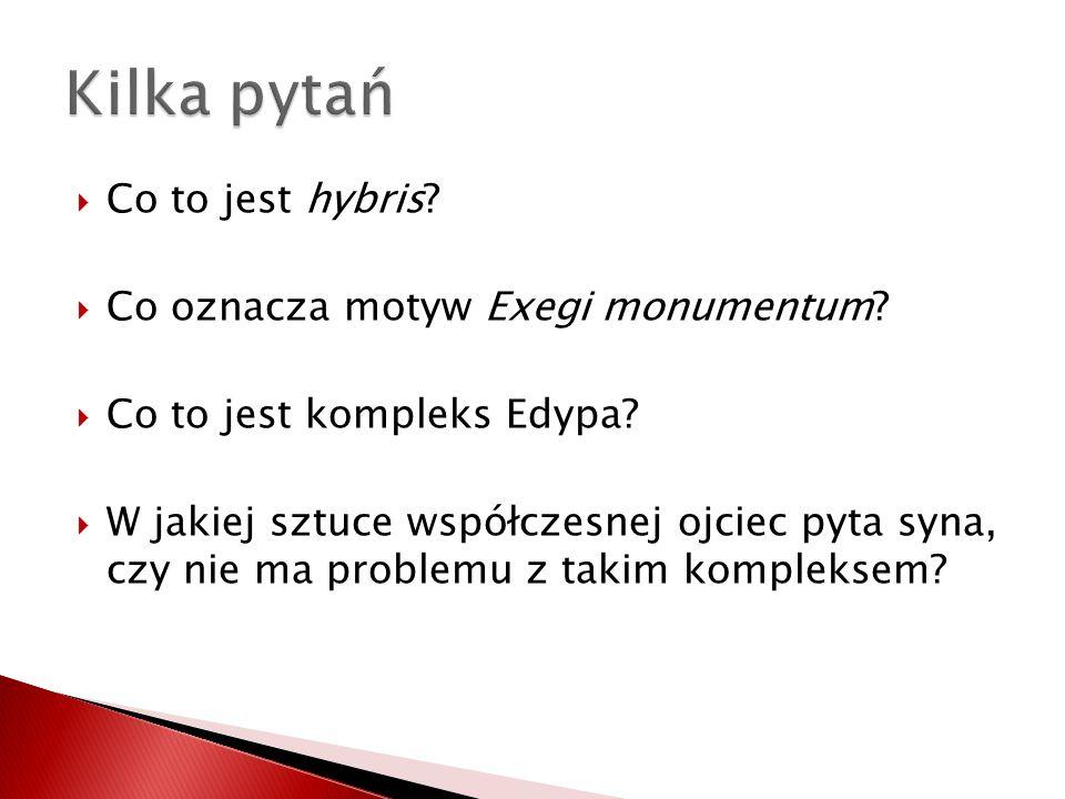 Co to jest hybris? Co oznacza motyw Exegi monumentum? Co to jest kompleks Edypa? W jakiej sztuce współczesnej ojciec pyta syna, czy nie ma problemu z