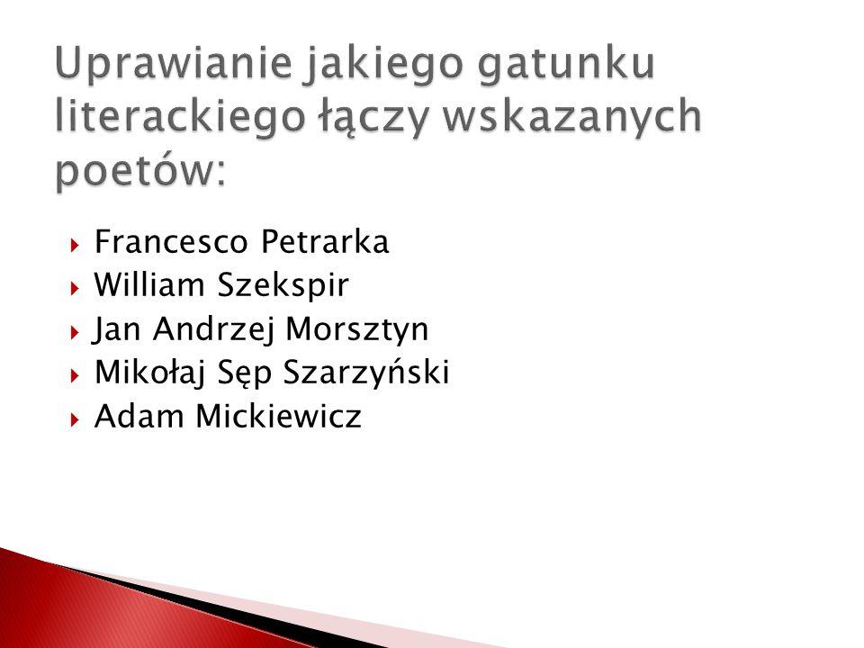 Francesco Petrarka William Szekspir Jan Andrzej Morsztyn Mikołaj Sęp Szarzyński Adam Mickiewicz