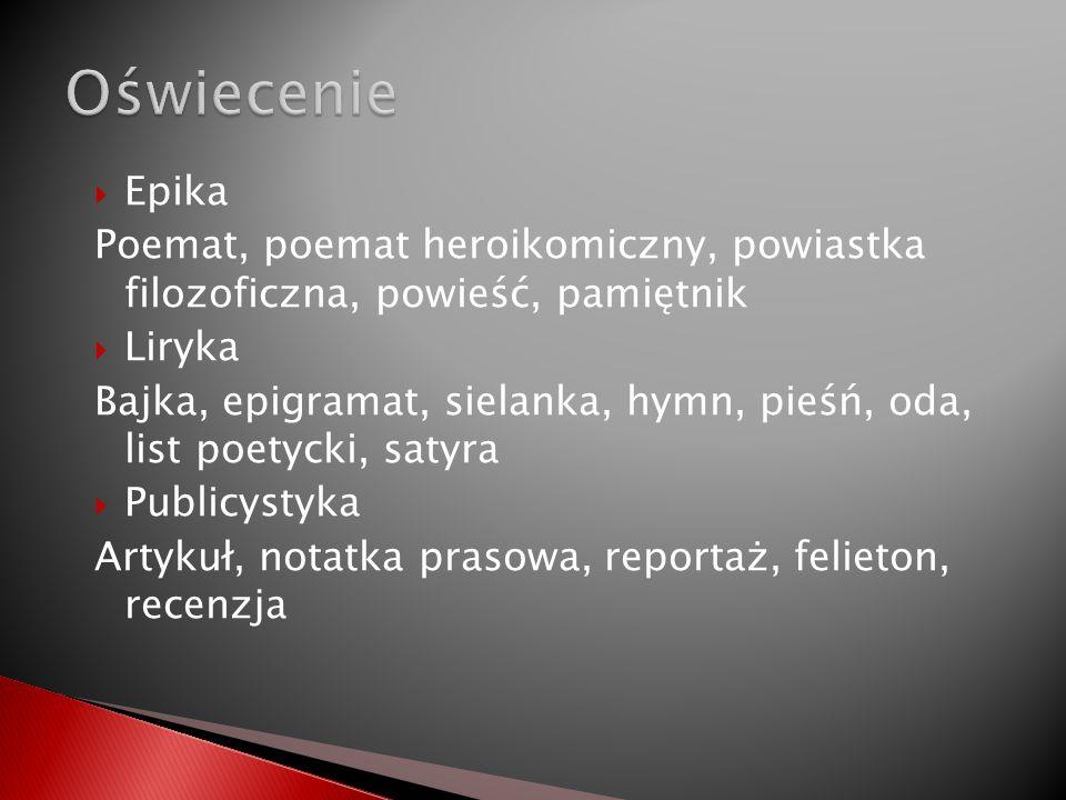 Epika Poemat, poemat heroikomiczny, powiastka filozoficzna, powieść, pamiętnik Liryka Bajka, epigramat, sielanka, hymn, pieśń, oda, list poetycki, sat