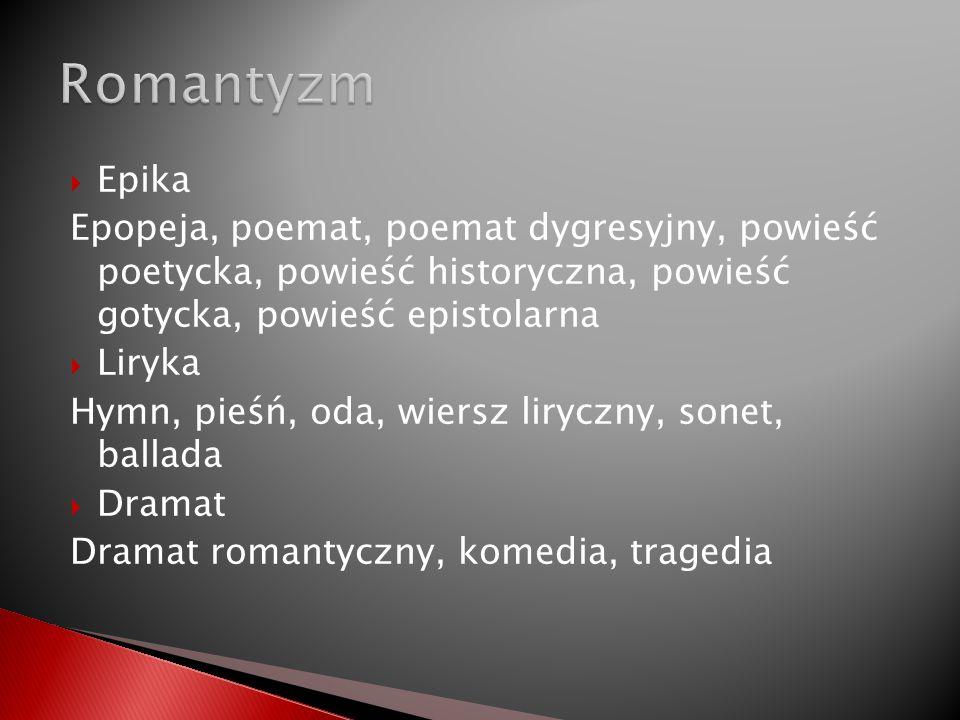 Epika Epopeja, poemat, poemat dygresyjny, powieść poetycka, powieść historyczna, powieść gotycka, powieść epistolarna Liryka Hymn, pieśń, oda, wiersz