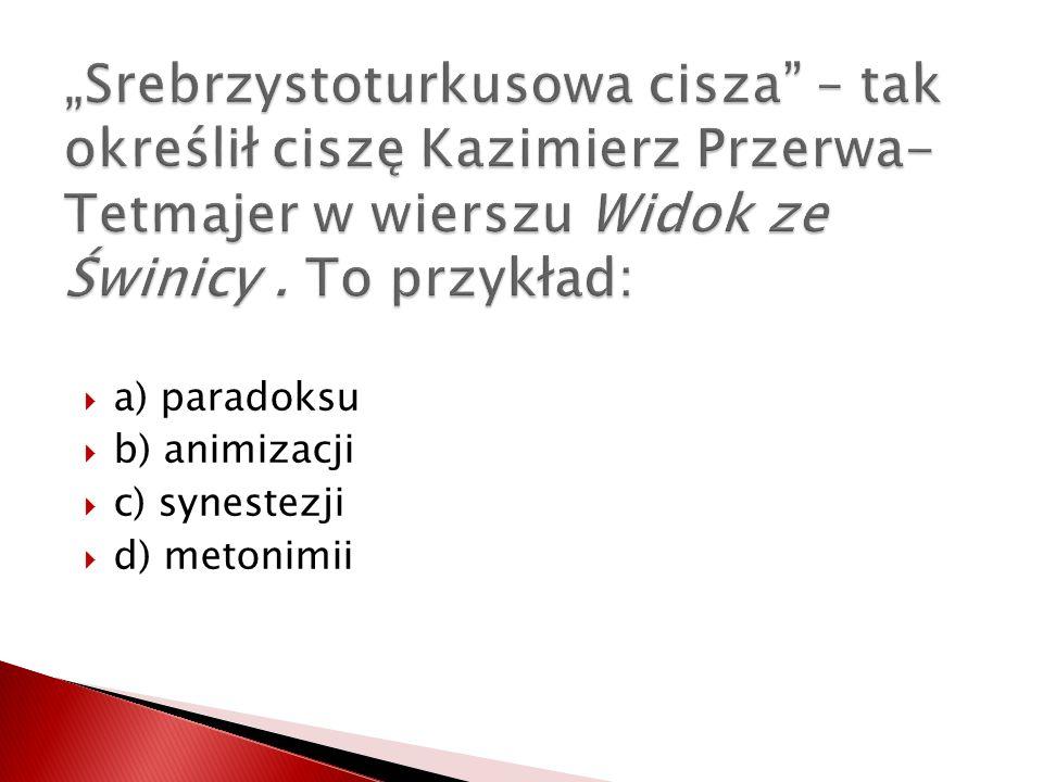 a) paradoksu b) animizacji c) synestezji d) metonimii