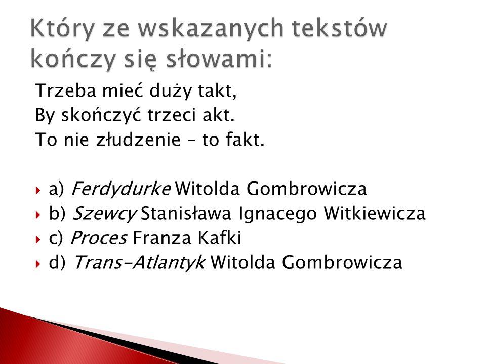 Trzeba mieć duży takt, By skończyć trzeci akt. To nie złudzenie – to fakt. a) Ferdydurke Witolda Gombrowicza b) Szewcy Stanisława Ignacego Witkiewicza