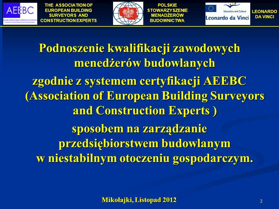 THE ASSOCIATION OF EUROPEAN BUILDING SURVEYORS AND CONSTRUCTION EXPERTS POLSKIE STOWARZYSZENIE MENADŻERÓW BUDOWNICTWA LEONARDO DA VINCI Mikołajki, Listopad 2012 3 Zawartość prezentacji: Europejski system certyfikacji i uznawania kwalifikacji menedżerów budowlanych prowadzony przez AEEBC Europejski system certyfikacji i uznawania kwalifikacji menedżerów budowlanych prowadzony przez AEEBC Biblioteka Menedżera Budownictwa finansowana ze środków UE w ramach programu Leonardo da Vinci Biblioteka Menedżera Budownictwa finansowana ze środków UE w ramach programu Leonardo da Vinci Certyfikat EurBE jako system rozpoznawania kwalifikacji menedżerów budowlanych w Unii Europejskiej Certyfikat EurBE jako system rozpoznawania kwalifikacji menedżerów budowlanych w Unii Europejskiej