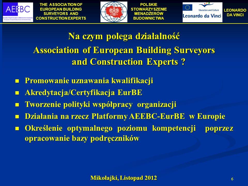 THE ASSOCIATION OF EUROPEAN BUILDING SURVEYORS AND CONSTRUCTION EXPERTS POLSKIE STOWARZYSZENIE MENADŻERÓW BUDOWNICTWA LEONARDO DA VINCI Mikołajki, Listopad 2012 17 Kandydaci podlegają ocenie odpowiedniego Krajowego Komitetu Monitorującego AEEBC (w zależności od kraju, w którym działają), (w zależności od kraju, w którym działają), a następnie Europejskiego Komitetu Monitorującego AEEBC.