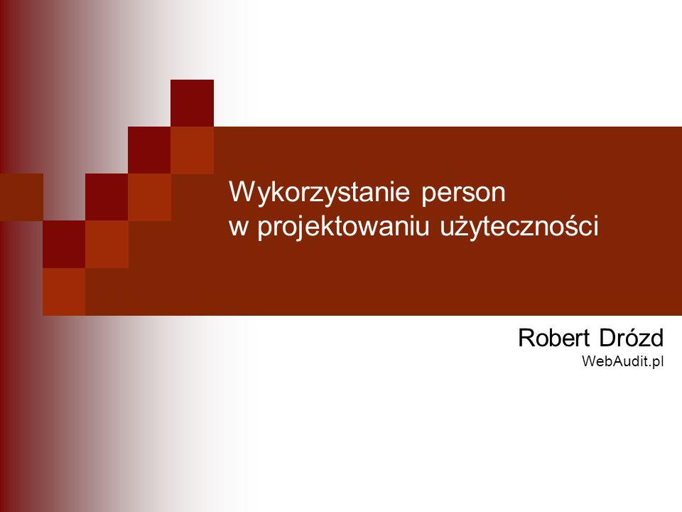 Wykorzystanie person w projektowaniu użyteczności Robert Drózd WebAudit.pl
