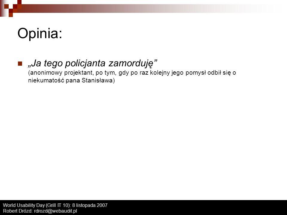 World Usability Day (Grill IT 10): 8 listopada 2007 Robert Drózd: rdrozd@webaudit.pl Opinia: Ja tego policjanta zamorduję (anonimowy projektant, po ty