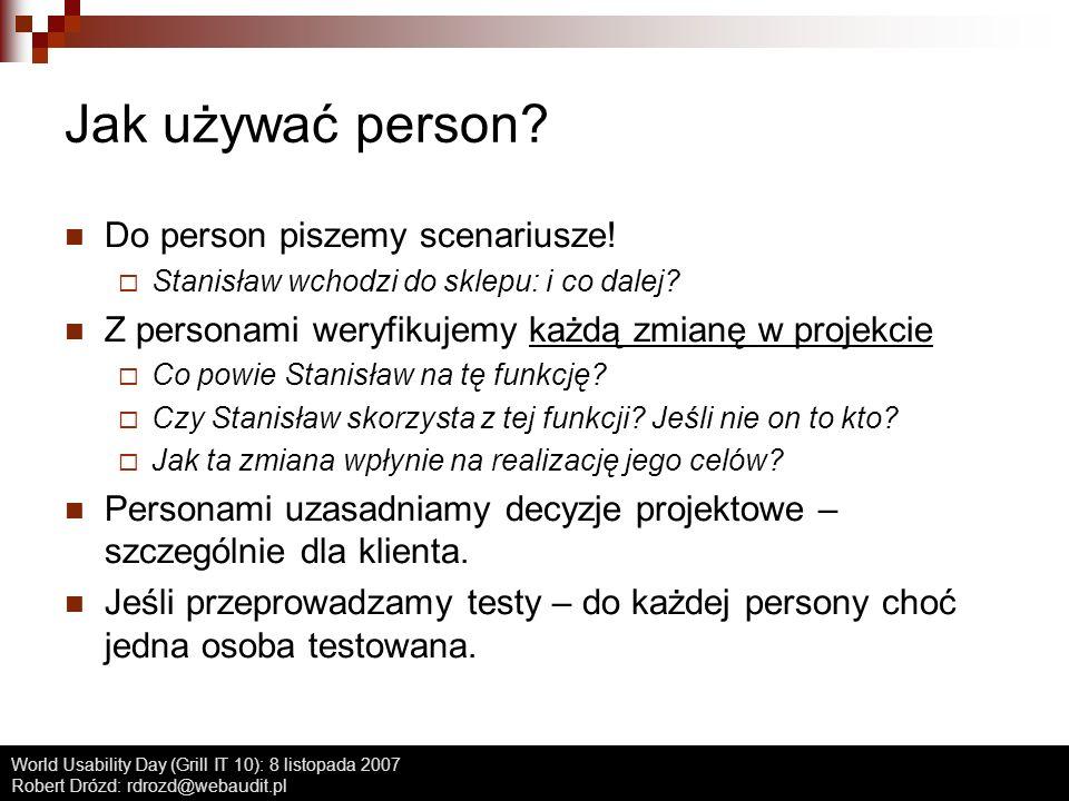 World Usability Day (Grill IT 10): 8 listopada 2007 Robert Drózd: rdrozd@webaudit.pl Jak używać person? Do person piszemy scenariusze! Stanisław wchod