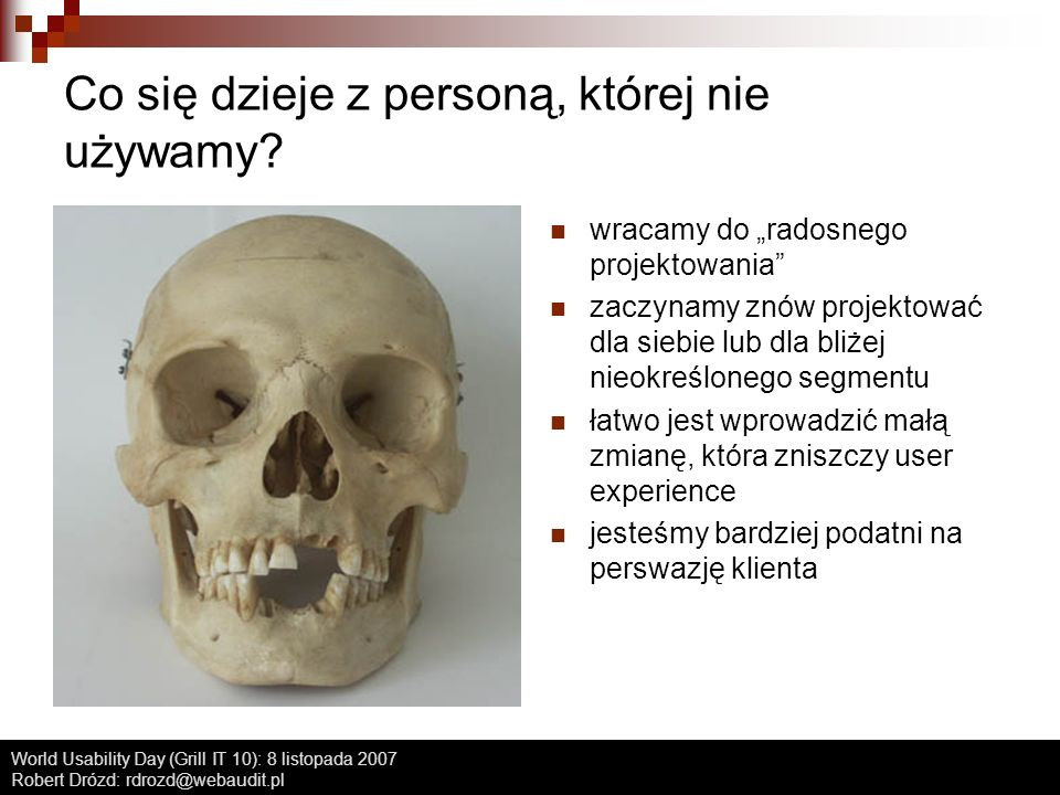 World Usability Day (Grill IT 10): 8 listopada 2007 Robert Drózd: rdrozd@webaudit.pl Co się dzieje z personą, której nie używamy? wracamy do radosnego