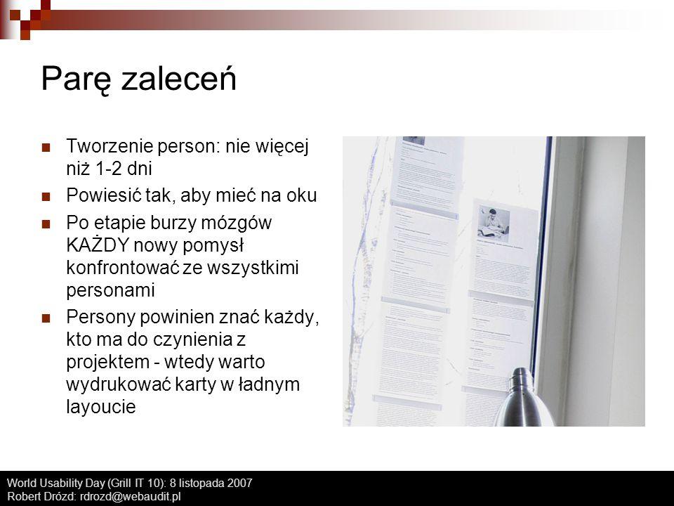 World Usability Day (Grill IT 10): 8 listopada 2007 Robert Drózd: rdrozd@webaudit.pl Parę zaleceń Tworzenie person: nie więcej niż 1-2 dni Powiesić ta