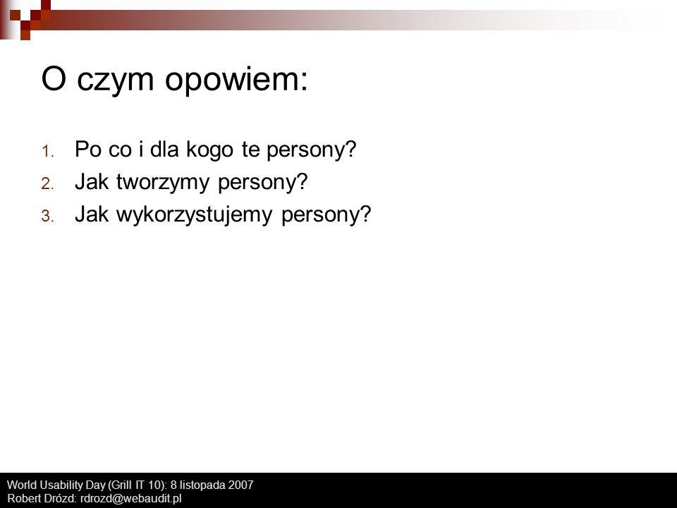World Usability Day (Grill IT 10): 8 listopada 2007 Robert Drózd: rdrozd@webaudit.pl O czym opowiem: 1. Po co i dla kogo te persony? 2. Jak tworzymy p