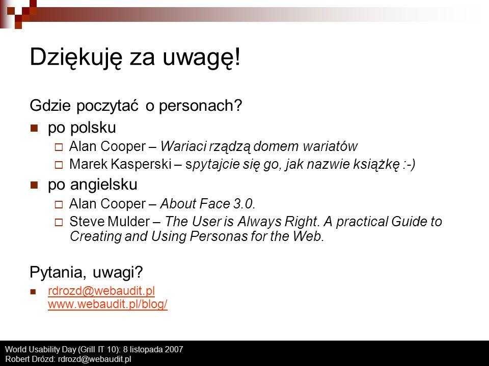 World Usability Day (Grill IT 10): 8 listopada 2007 Robert Drózd: rdrozd@webaudit.pl Dziękuję za uwagę! Gdzie poczytać o personach? po polsku Alan Coo