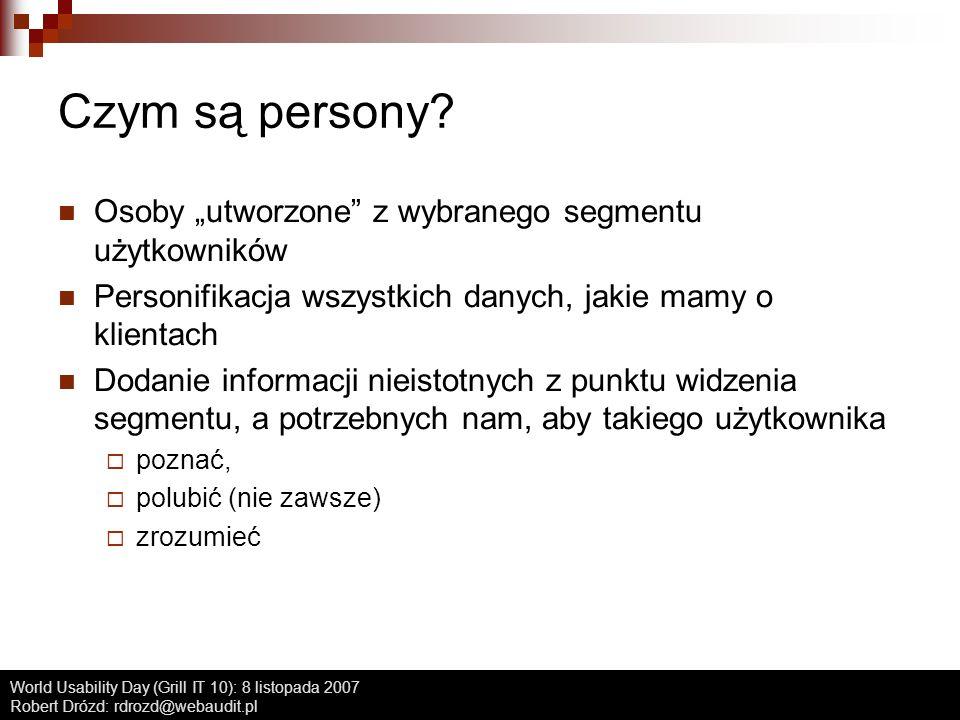 World Usability Day (Grill IT 10): 8 listopada 2007 Robert Drózd: rdrozd@webaudit.pl Czym są persony? Osoby utworzone z wybranego segmentu użytkownikó