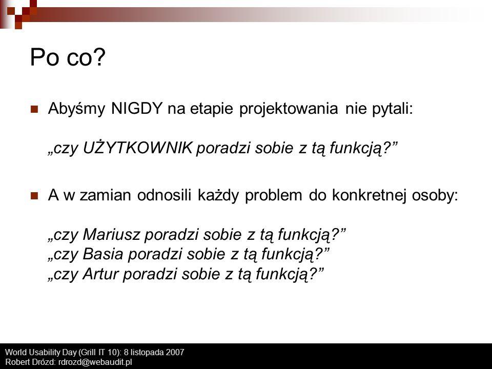 World Usability Day (Grill IT 10): 8 listopada 2007 Robert Drózd: rdrozd@webaudit.pl Po co? Abyśmy NIGDY na etapie projektowania nie pytali: czy UŻYTK