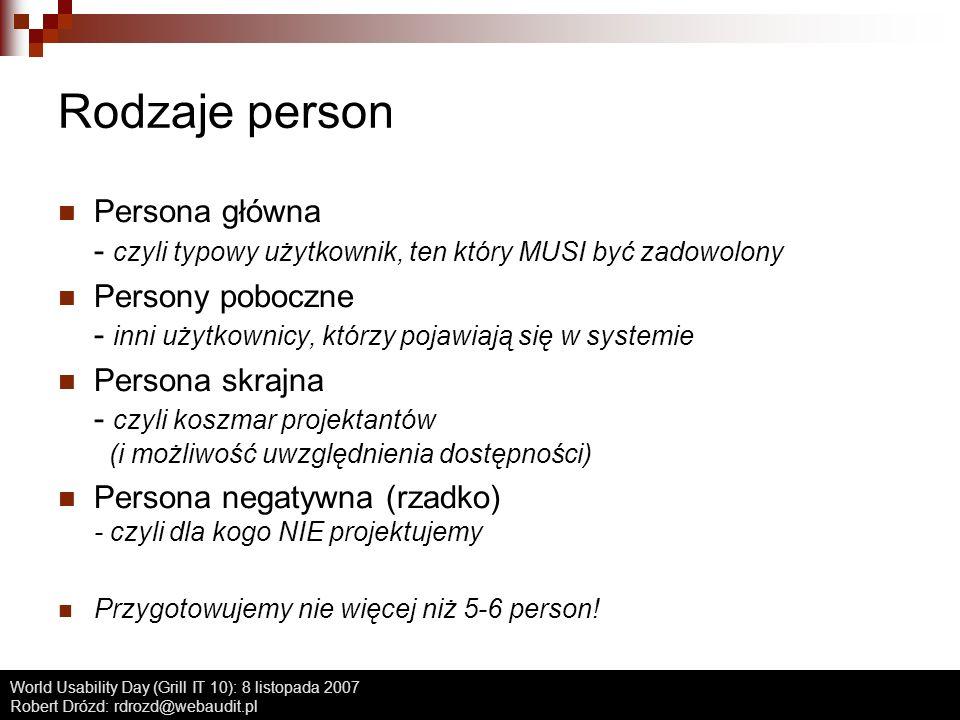World Usability Day (Grill IT 10): 8 listopada 2007 Robert Drózd: rdrozd@webaudit.pl Rodzaje person Persona główna - czyli typowy użytkownik, ten któr