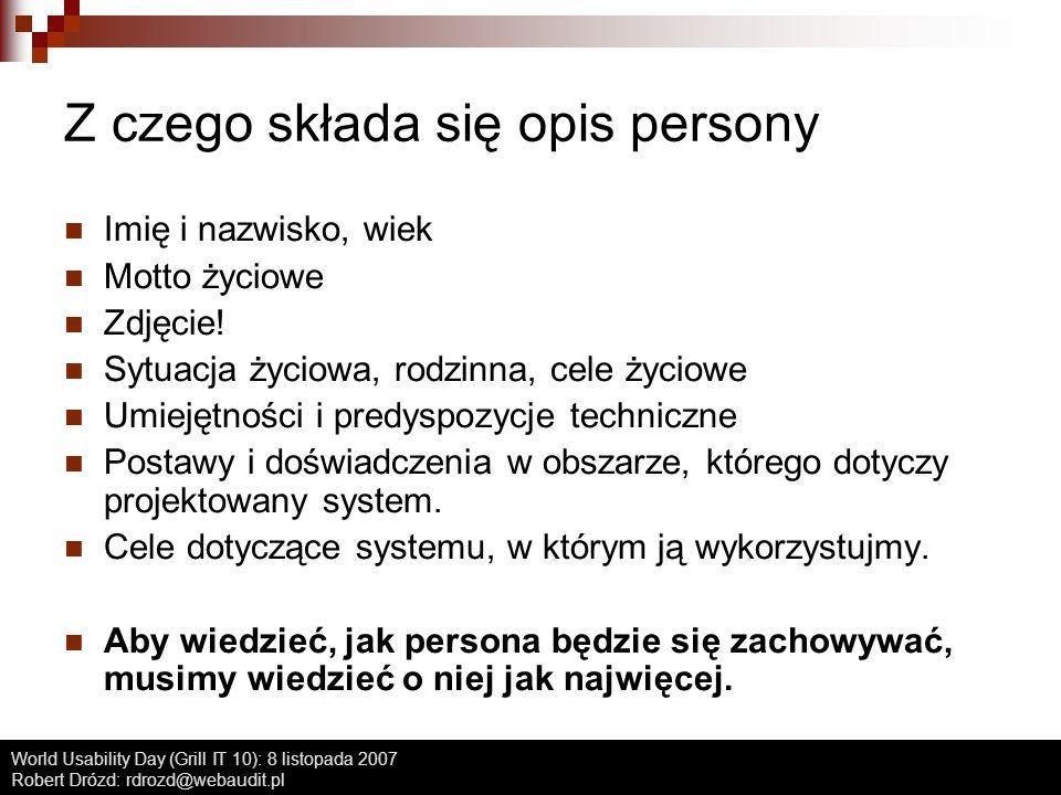 World Usability Day (Grill IT 10): 8 listopada 2007 Robert Drózd: rdrozd@webaudit.pl Parę zaleceń Tworzenie person: nie więcej niż 1-2 dni Powiesić tak, aby mieć na oku Po etapie burzy mózgów KAŻDY nowy pomysł konfrontować ze wszystkimi personami Persony powinien znać każdy, kto ma do czynienia z projektem - wtedy warto wydrukować karty w ładnym layoucie