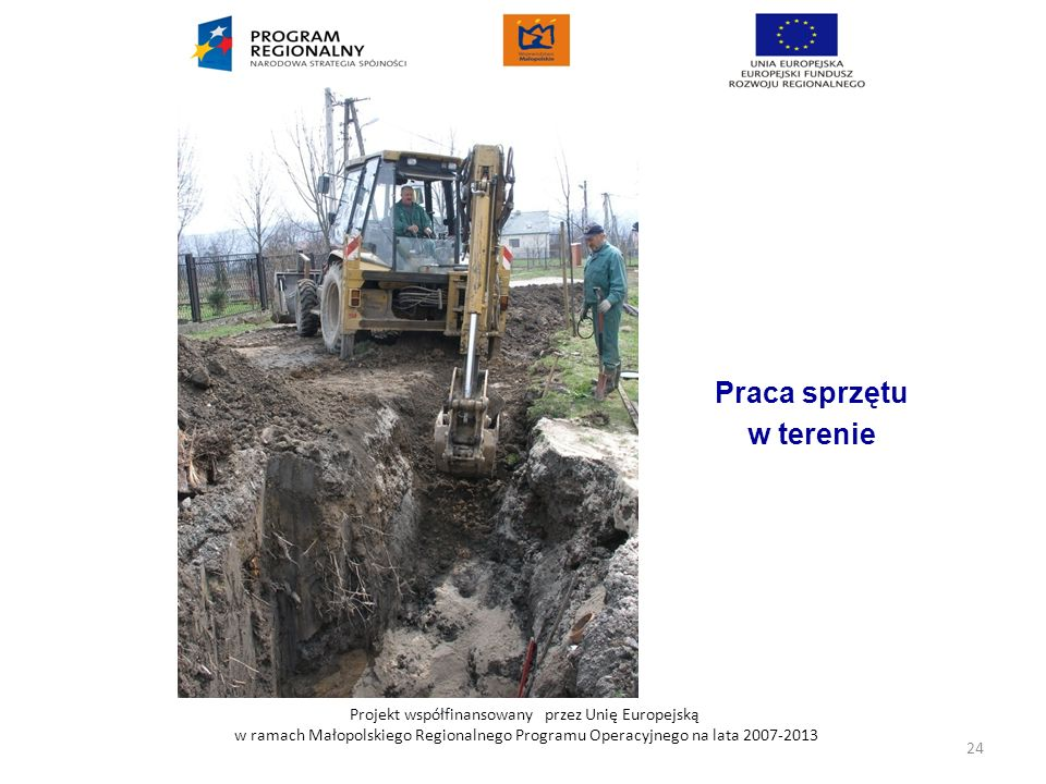 Projekt współfinansowany przez Unię Europejską w ramach Małopolskiego Regionalnego Programu Operacyjnego na lata 2007-2013 Praca sprzętu w terenie 24
