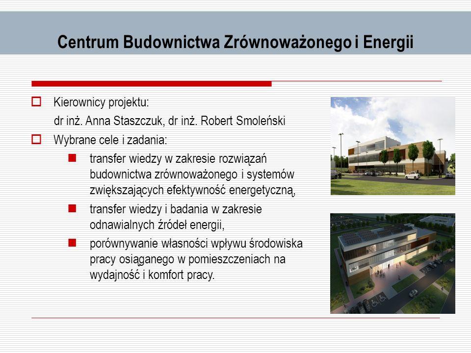 Centrum Budownictwa Zrównoważonego i Energii Kierownicy projektu: dr inż. Anna Staszczuk, dr inż. Robert Smoleński Wybrane cele i zadania: transfer wi