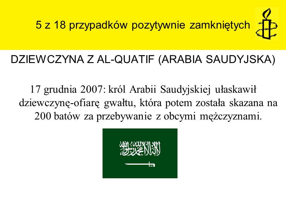 5 z 18 przypadków pozytywnie zamkniętych DZIEWCZYNA Z AL-QUATIF (ARABIA SAUDYJSKA) 17 grudnia 2007: król Arabii Saudyjskiej ułaskawił dziewczynę-ofiar